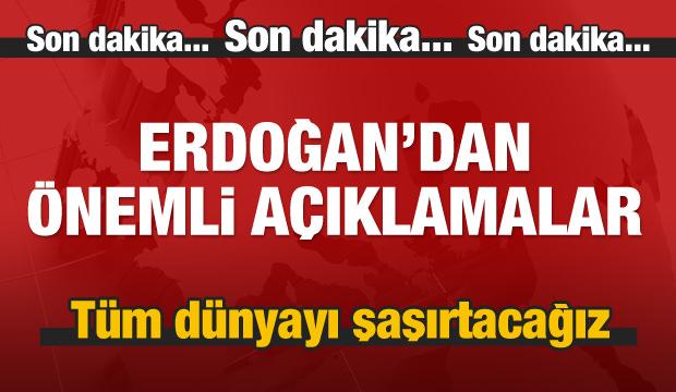 Erdoğan: Tüm dünya şaşıracak