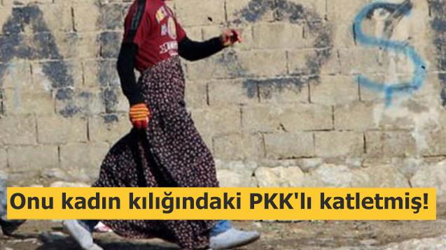 Onu kadın kılığındaki PKK'lı katletmiş
