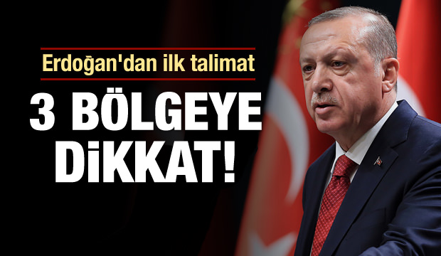 Erdoğan'dan ilk talimat! 3 bölgeye dikkat