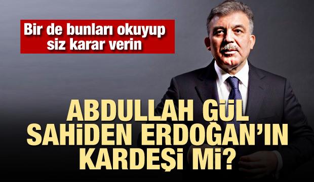 """""""Abdullah Gül, sahiden Erdoğan'ın kardeşi mi?"""""""