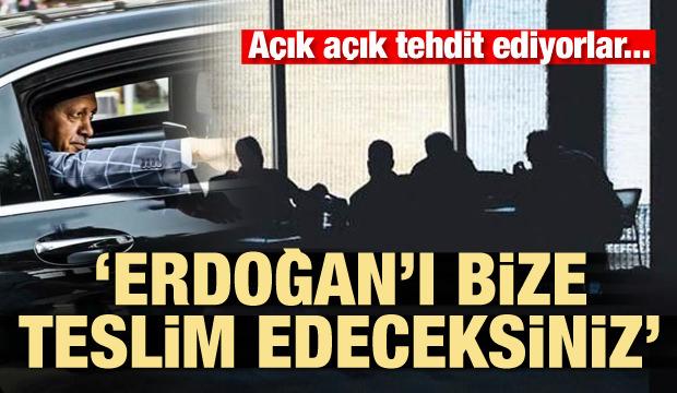 Açık tehdit! 'Erdoğan'ı bize teslim edeceksiniz'