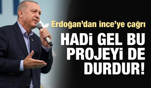 Erdoğan'dan İnce'ye: Hadi gel bu projeyi de durdur