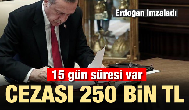 Erdoğan imzaladı! 15 gün süresi var cezası 250 bin TL