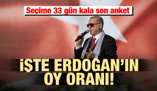 Seçime 33 gün kala son anket! İşte Erdoğan'ın oy oranı