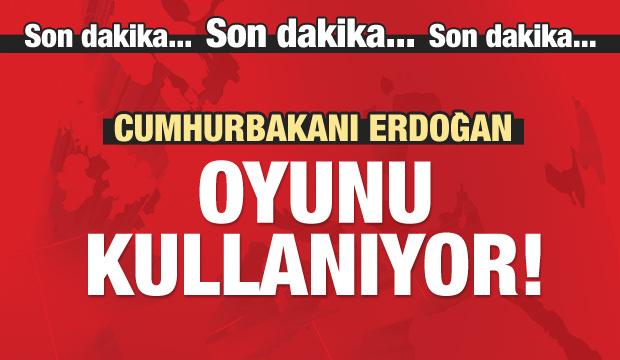 Cumhurbaşkanı Erdoğan oyunu kullanıyor!