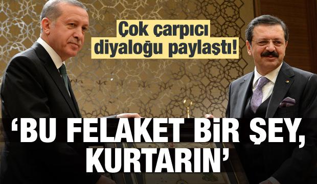 Erdoğan 'Bu felaket bir şey, kurtarın' dedim