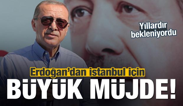 Erdoğan'dan İstanbul için büyük müjde!