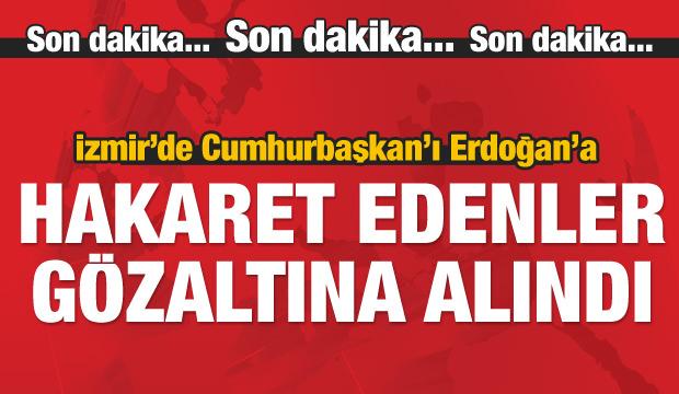 İzmir'de Erdoğan'a küfür edenler gözaltına alındı
