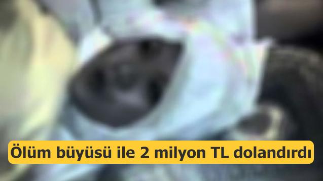'Ölüm büyüsü' ile 2 milyon lira dolandırdı