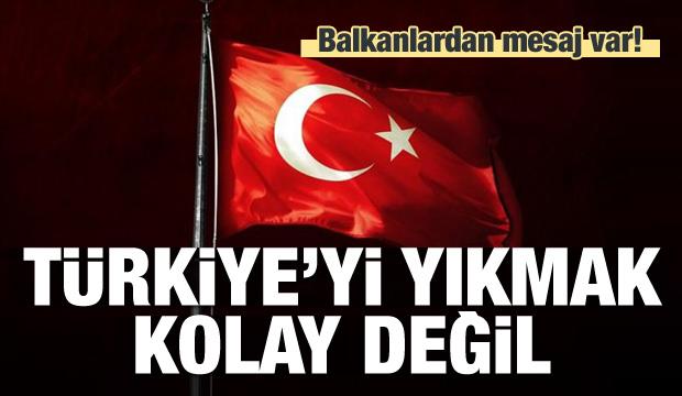 Balkanlardan mesaj: Türkiye'yi yıkmak kolay değil
