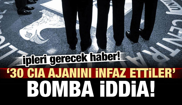 Bomba iddia! 30 CIA ajanını infaz ettiler