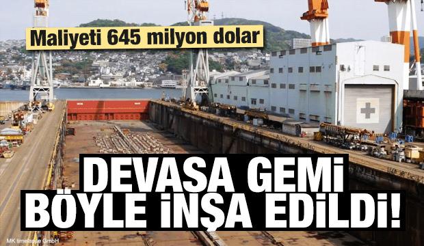 Devasa gemi böyle inşa edildi!
