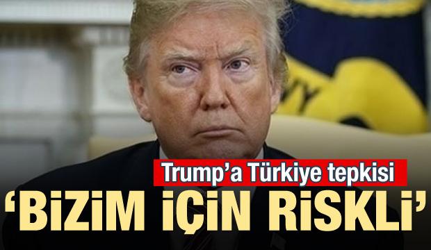Trump'a Türkiye tepkisi! 'Bizim için riskli'