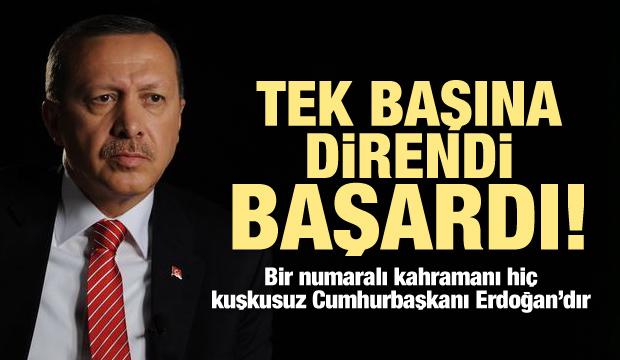 Erdoğan tek başına direndi ve başardı!