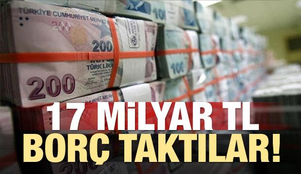 17 milyar TL borç taktılar