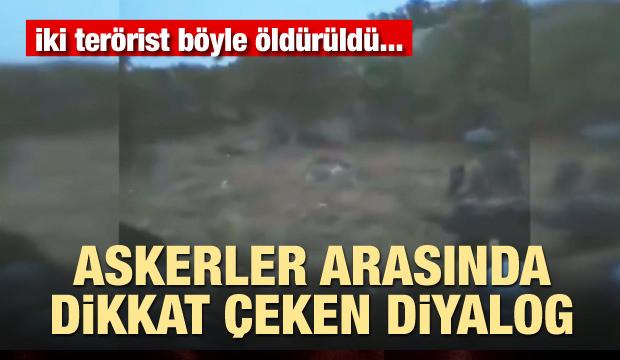 İki terörist böyle öldürüldü! Askerler arasında dikkat çeken diyalog