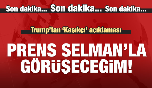 Trump: Prens Selman'la görüşeceğim!