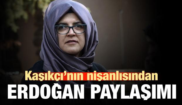 Kaşıkçı'nın nişanlısından Erdoğan paylaşımı