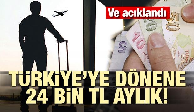Açıklandı! Türkiye'ye dönene 24 bin TL aylık
