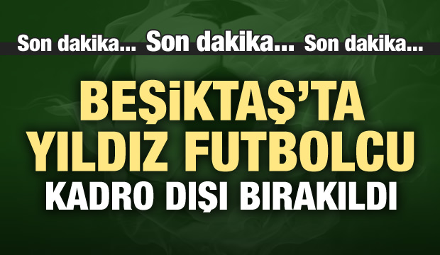 Beşiktaş'ta yıldız isim kadro dışı bırakıldı!