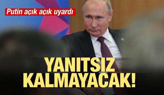 Putin açık açık uyardı! Yanıtsız kalmayacak
