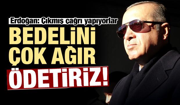 Erdoğan'dan çok sert tepki: Bedelini ağır ödetiriz