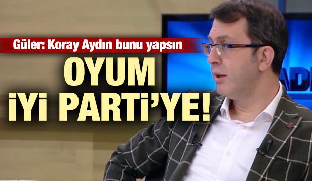 Güler: Koray Aydın bunu yapsın oyum İYİ Parti'ye!