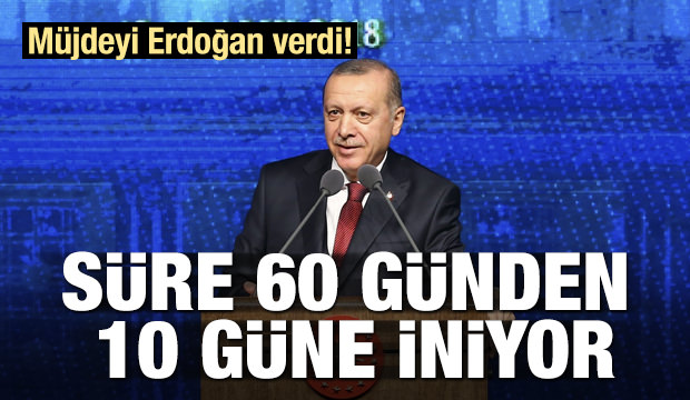Müjdeyi Erdoğan verdi! 60 günden 10 güne iniyor...