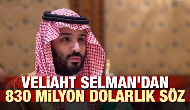 Veliaht Selman'dan 830 milyon dolarlık söz