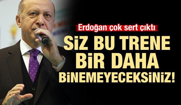 Erdoğan çok sert çıktı: Bu trene bir daha binemeyeceksiniz