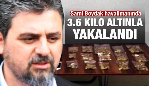 Sami Boydak 3.6 kilogram altınla yakalandı