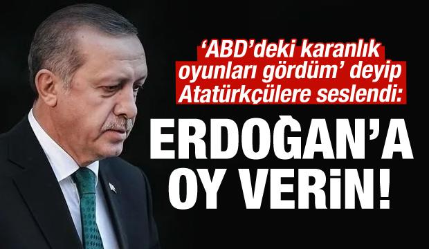 Atatürkçülere çağrı: Erdoğan'a oy verin!