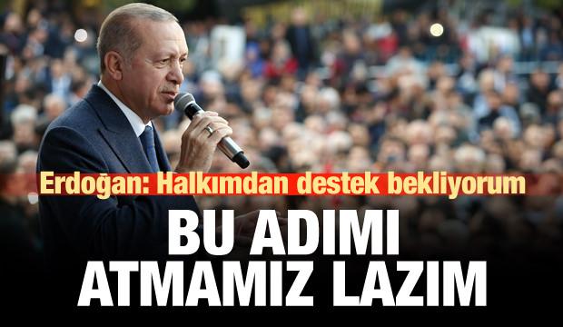Erdoğan: Halkımdan destek bekliyorum, bu adımı atmamız lazım