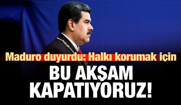 Maduro duyurdu: Halkı korumak için kapatıyoruz!