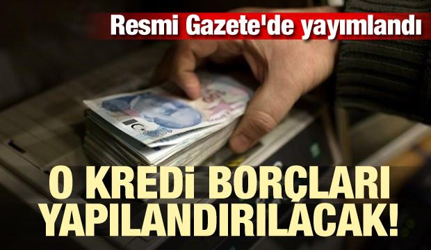 Resmi Gazete'de yayımlandı! O kredi borçları yapılandırılacak