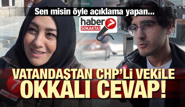 Sen misin öyle açıklama yapan! Vatandaştan CHP'li vekile okkalı cevap