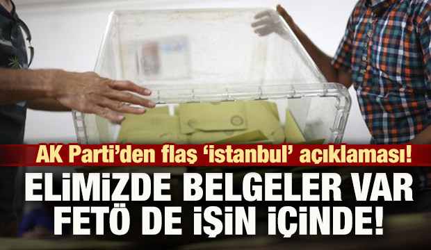 AK Parti'den flaş 'İstanbul' açıklaması! FETÖ de bu işin içinde!