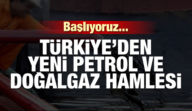 Başlıyoruz... Türkiye'den bir petrol ve doğalgaz hamlesi daha!