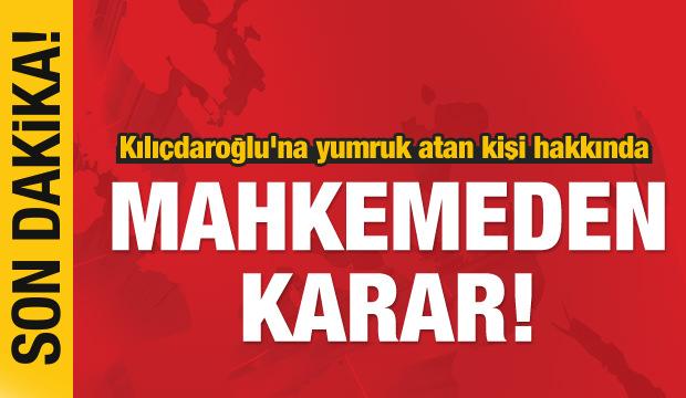 Kılıçdaroğlu'na yumruk atan kişi hakkında mahkemeden karar