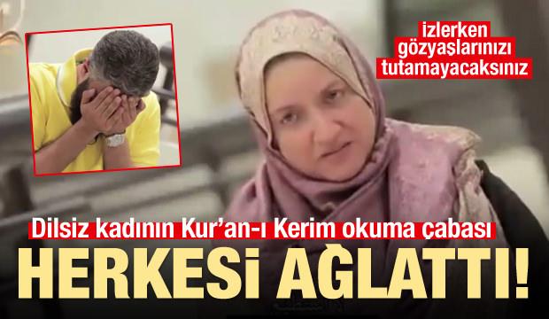 Dünyayı ağlatan video! Sağır ve dilsiz kadın Kur'an-ı Kerim'i...