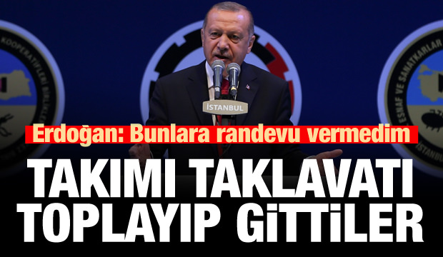 Erdoğan: Ben bunlara randevu vermedim, çekip gittiler!