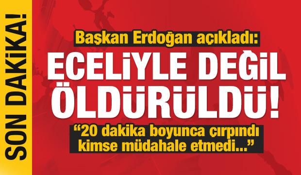 Erdoğan açıkladı: 20 dakika boyunca çırpındı, öldürüldü...