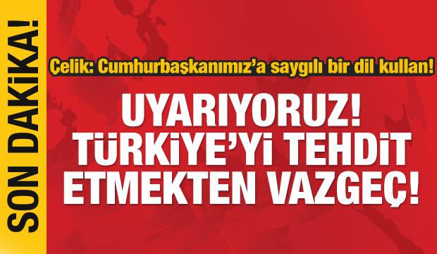 Çelik: Uyarıyoruz! Türkiye'yi tehdit etmekten vazgeç!
