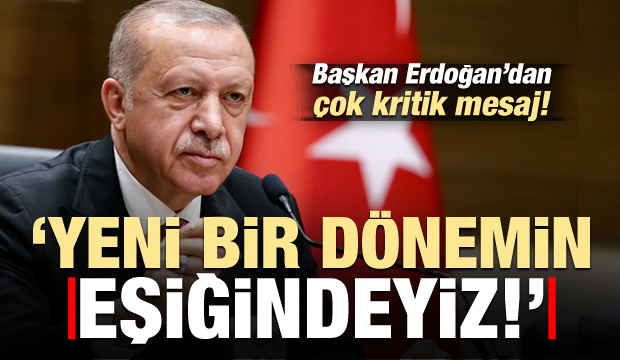 Başkan Erdoğan'dan kritik mesaj: Yeni bir dönemin eşiğindeyiz!