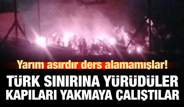 Türk sınırına yürüyüp kapıları yakmaya çalıştılar!