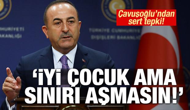 Çavuşoğlu'ndan sert tepki: 'İyi çocuk ama sınırı aşmasın!'