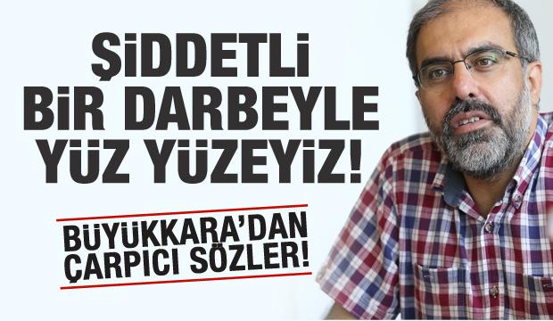 Mehmet Ali Büyükkara: Şiddetli bir darbeyle yüz yüzeyiz