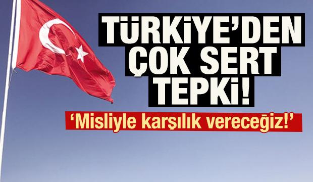 Türkiye'den çok sert tepki! 'Misliyle karşılık vereceğiz!'