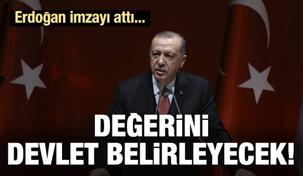 Erdoğan imzayı attı! Değerini devlet belirleyecek