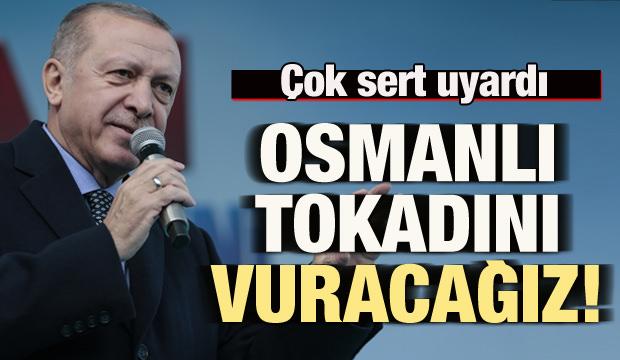 Cumhurbaşkanı Erdoğan: Osmanlı tokadını vuracağız